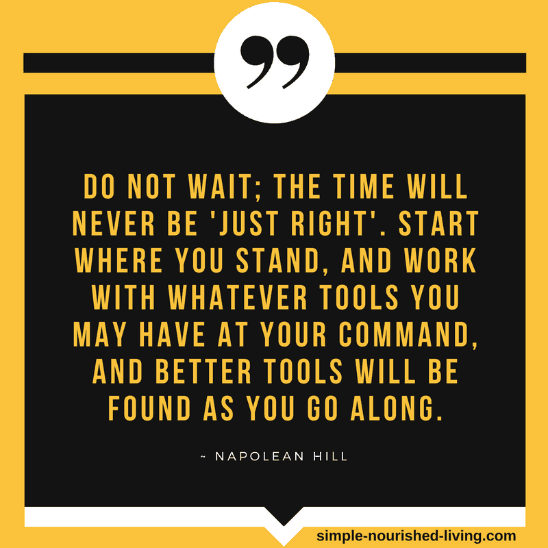 Do not wait; the time will never be just right. Start where you stand, and work with whatever tools you may have at your command, and better tools will be found as you go along. By Napolean Hill